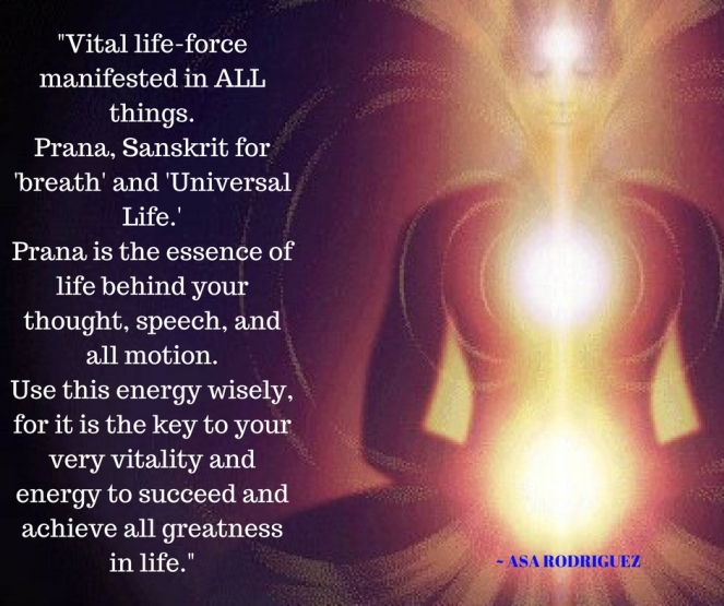 Vital life-force manifested in ALL things. Prana, Sanskrit for _breath_ and _Universal Life._Prana is the essence of life behind your thought, speech, and all motion.Use this energy wise