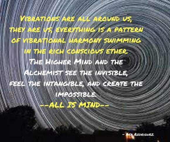 Vibrations are all around us, they are us, everything is a pattern of vibrational harmony swimming in the rich conscious ether.The Higher Mind and the Alchemist see the invisible,feel th