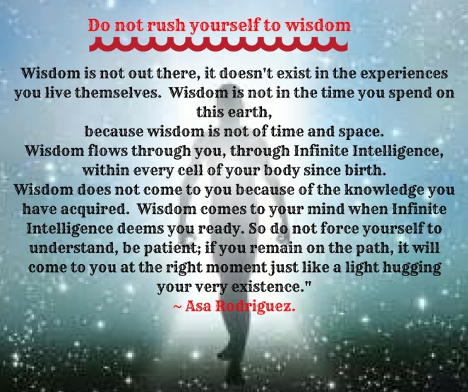Wisdom is not out there, it doesn't exist in the experiences you live themselves. Wisdom is not in the time you spend on this earth,because wisdom is not of time and space.Wisdom flows t