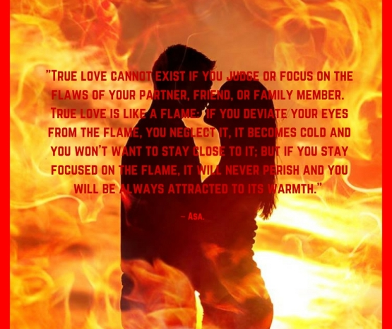 True love cannot exist if you judge or focus on the flaws of your partner, friend, or family member. True love is like a flame_