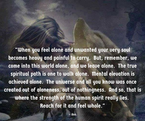 When you feel alone and unwanted your very soulbecomes heavy and painful to carry. But, remember, we come into this world alone and we live alone. The true spiritual path is one to walk