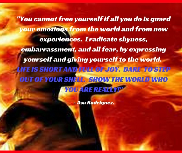 You cannot free yourself if all you do is guard your emotions from the world and new experiences. Eradicate shyness, embarrassment, and all fear, by expressing yourself and giving yourse