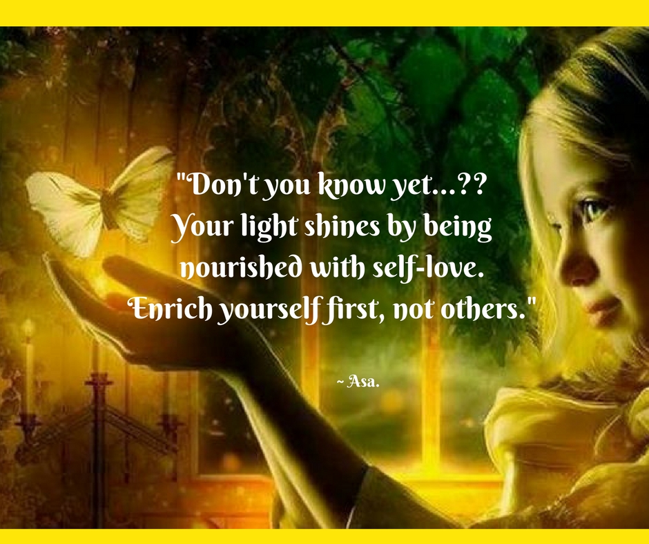 Don't you know yet...__Your light shines by beingnourished with self-love.Enrich yourself first, not others.
