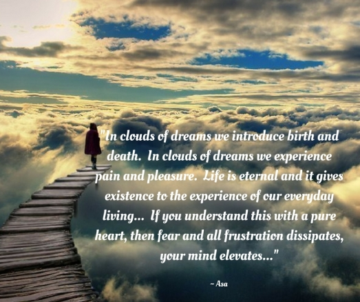 _In clouds of dreams we introduce birth and death. In clouds of dreams we experience pain and pleasure. Life is eternal and it gives life to the experience of our everyday experience. If
