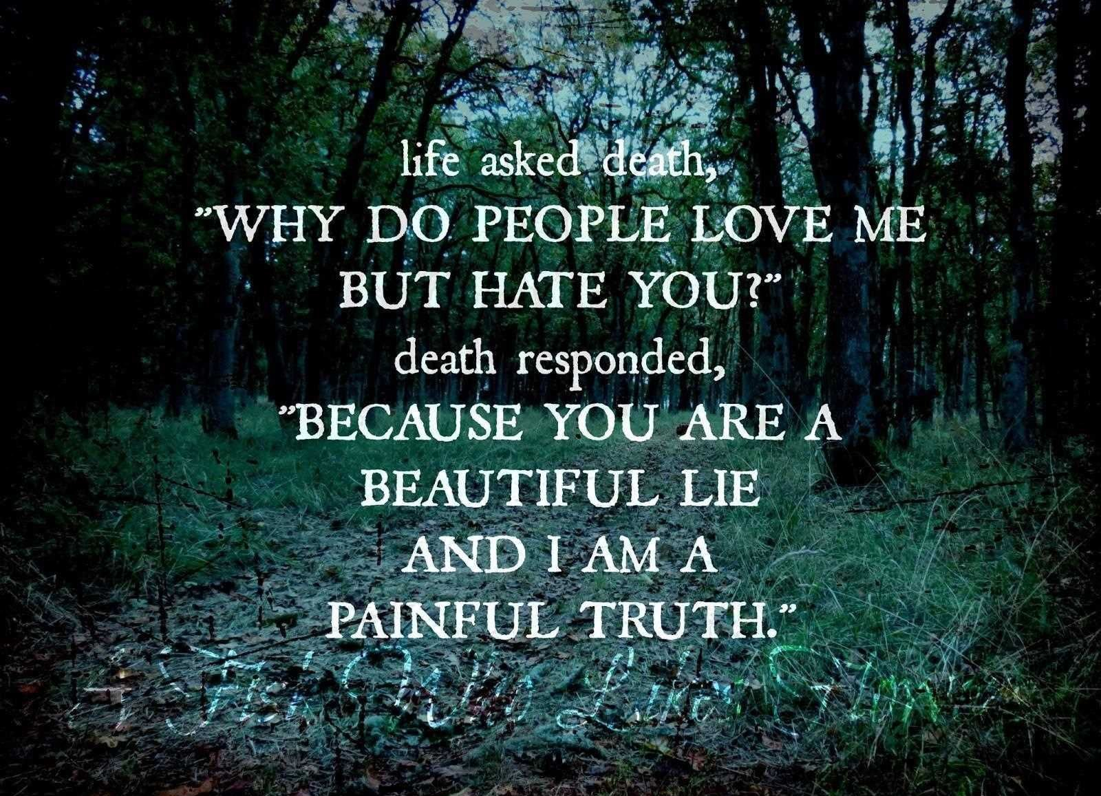 Life-Asked-Death-Why-Do-People-Love-Me-But-Hate-You-Death-Responded-Because-You-Are-A-Beautiful-Lie-And-I-Am-A-Painful-Truth