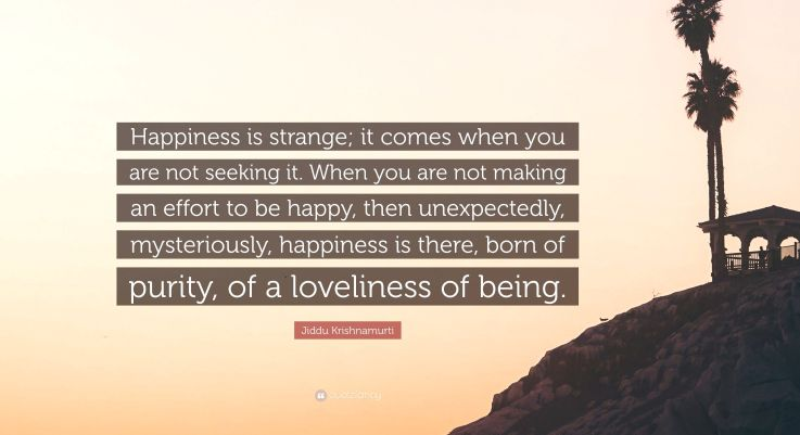 5137647-Jiddu-Krishnamurti-Quote-Happiness-is-strange-it-comes-when-you