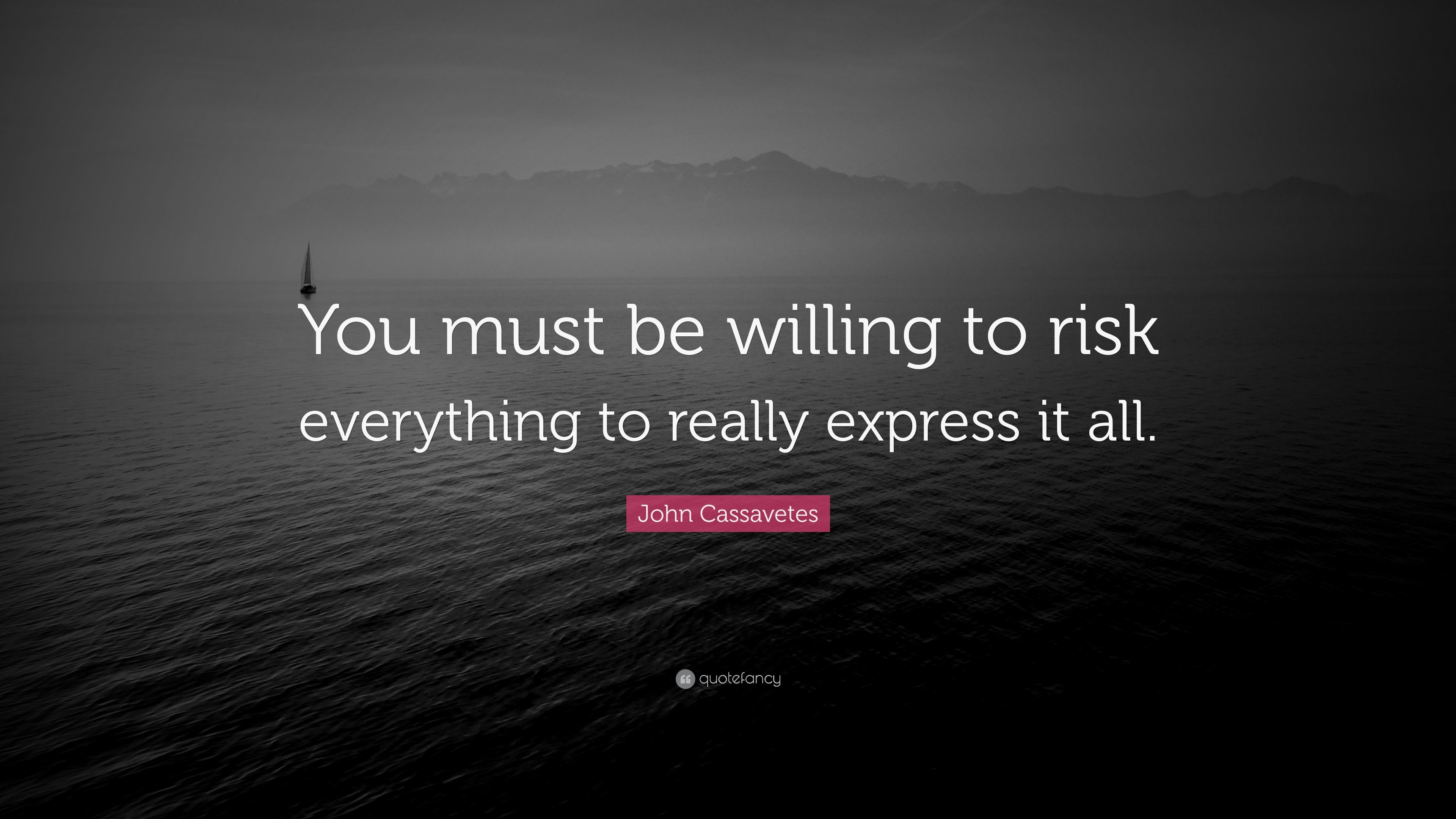 2899696-John-Cassavetes-Quote-You-must-be-willing-to-risk-everything-to